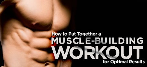 How To Put Together A Muscle-Building Workouts For Optimal Results!