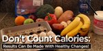 Don't Count Calories: Results Can Be Made With Healthy Changes!