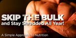 Skip The Bulk And Stay Shredded All Year - A Simple Approach To Nutrition!