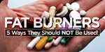 Fat Burners: 5 Ways They Should Not Be Used!