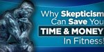 Why Skepticism Can Save You Time & Money In Fitness!
