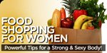 Food Shopping For Women: Powerful Tips For A Strong And Sexy Body!