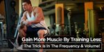 Gain More Muscle By Training Less: The Trick Is In The Frequency & Volume!