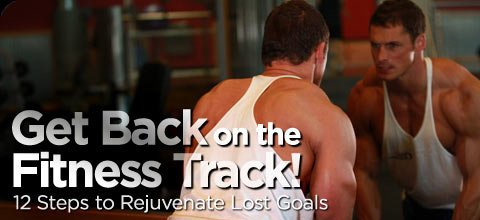 12 Steps To Rejuvenate Lost Goals: Get Back On The Fitness Track Now!