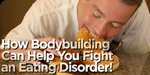 How Bodybuilding Can Help You Fight An Eating Disorder!