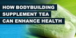 How The Bodybuilding Supplement Tea Can Enhance Health!