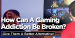 How Can A Gaming Addiction Be Broken? Give Them A Better Alternative!