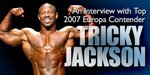 An Interview With Top 2007 Europa Contender Tricky Jackson.