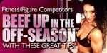 Fitness/Figure Competitors: Beef Up In The Off Season With These Great Tips!