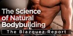 The Science Of Natural Bodybuilding: The Blazquez Report!