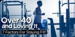 Over 40 And Loving It, Part 1: 7 Factors For Staying Fit!