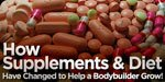 How Supplements & Diet Have Changed To Help A Bodybuilder Grow!
