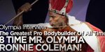 An Interview With The Greatest Professional Bodybuilder Of All Time: 8 Time Mr. Olympia, Ronnie 'The Greatest' Coleman!