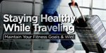 Staying Healthy While Traveling: Maintain Your Fitness Goals & Win!