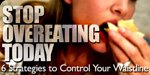 Stop Overeating Today - 6 Strategies To Control Your Waistline!