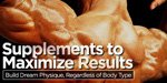 Supplements To Maximize Results: Build Dream Physique Regardless Of Body Type!