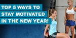 Top 5 Ways To Stay Motivated In The New Year!