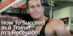 How To Succeed As A Trainer In A Recession!