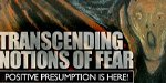Transcending Notions Of Fear; Positive Presumption Is Here!