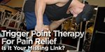 Trigger Point Therapy For Pain Relief: Is It Your Missing Link?