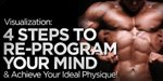 Visualization: 4 Steps To Re-Program Your Mind And Achieve Your Ideal Physique!
