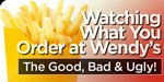 Watching What You Order At Wendy's: The Good, Bad & Ugly!