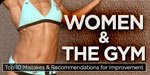 Women & The Gym: Top 10 Mistakes & Recommendations For Improvement!