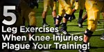 5 Leg Exercises When Knee Injuries Plague Your Training!