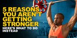 5 Reasons You Aren't Getting Stronger-And How To Correct Them!