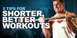 5 Tips For Shorter, Better Workouts
