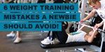 6 Weight Training Mistakes A Newbie Should Avoid!