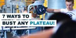7 Ways To Bust Any Plateau!