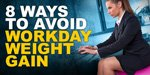 8 Ways To Avoid Workday Weight Gain