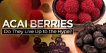 Acai Berries - Do They Live Up To The Hype?