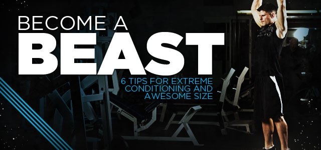 Become A Beast: 6 Tips For Extreme Conditioning And Awesome Size