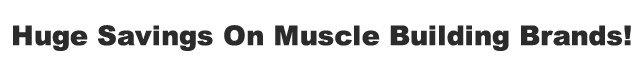Huge Savings On Muscle Building Brands!