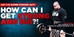 Ask The Super Strong Guy: How Can I Get Strong And Big?