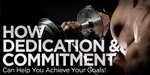 How Dedication And Commitment Can Help You Achieve Your Goals!