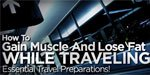 How To Gain Muscle And Lose Fat While Traveling - Essential Travel Preparations!