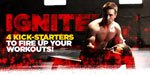 Ignite! 4 Kicker-Starters To Fire Up Your Workout!