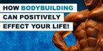 It's More Than Bodybuilding...It's Life Building! How Bodybuilding Can Positively Effect Your Life!