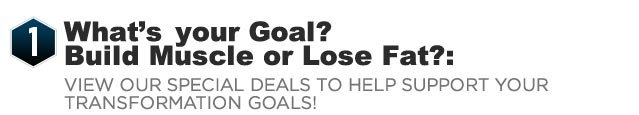 1: What's your Goal?  Build Muscle or Lose Fat?: View our Special Deals to help support your transformation goals!