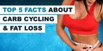 Top 5 Facts You Should   Know About Carb Cycling And Fat Loss!