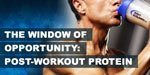 The Window Of Opportunity! Are You Taking Your Post-Workout Protein In Time?