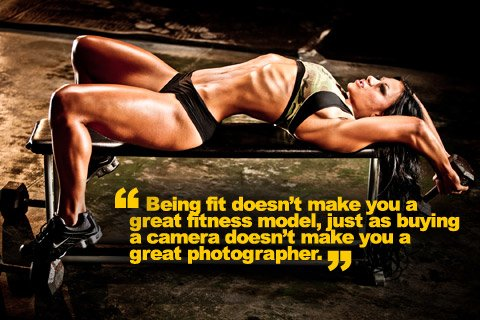Being fit doesn't make you a great fitness model, just as buying a camera doesn't make you a  great photographer.