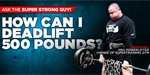 Ask The Super Strong Guy: How Can I Deadlift 500 Pounds?