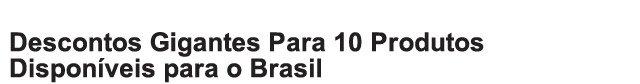 DESCONTOS GIGANTES PARA 10 PRODUTOS DISPONÍVEIS NO BRASIL