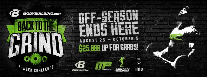Bodybuilding.com Back To The Grind 6-Week Challenge Presented by MusclePharm - Off-Season Ends Here - August 25-October 5 - $25,000 Up For Grabs!