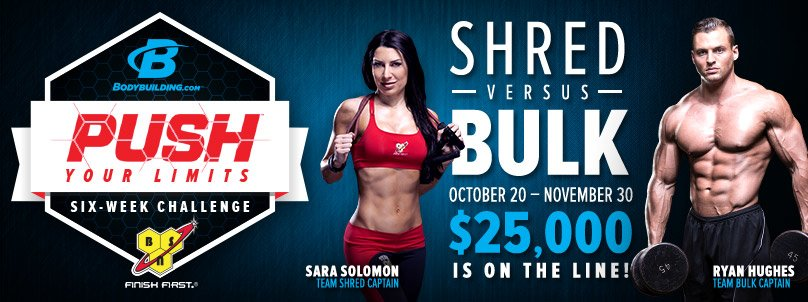 Bodybuilding.com and BSN present the Push Your Limits Six-Week Challenge - Shred versus Bulk - October 20-November 30 - Sara Solomon: Team Shred Captain - Ryan Hughes: Team Bulk Captain - $25,000 Is On The Line!