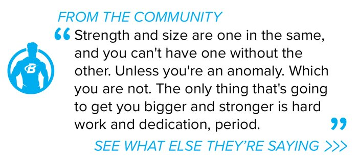Strength and size are one in the same, and you cant have one without the other. Unless youre an anomaly. Which you are not. The only thing thats going to get you bigger and stronger is hard work and dedication, period.